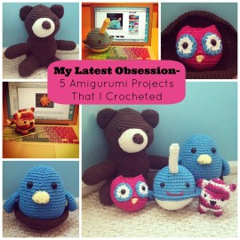 My Latest Obsession- 5 Amigurumi Projects That I Crocheted