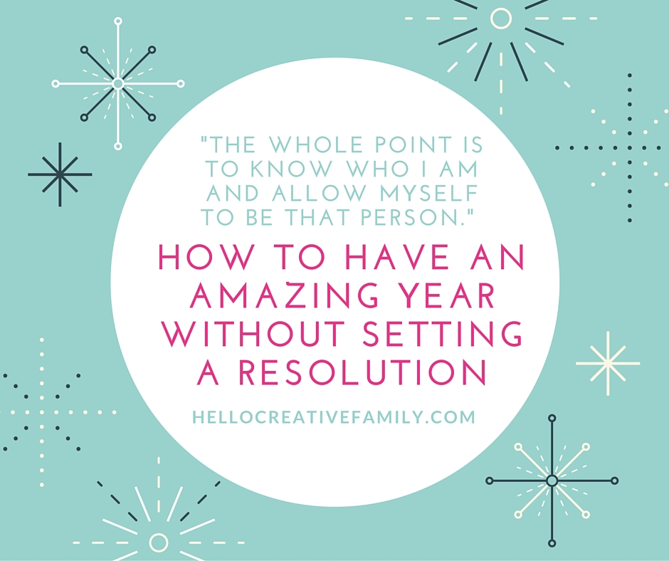 Love this article on HelloCreativeFamily - How to have a great year without resolutions (inspiring alternative)