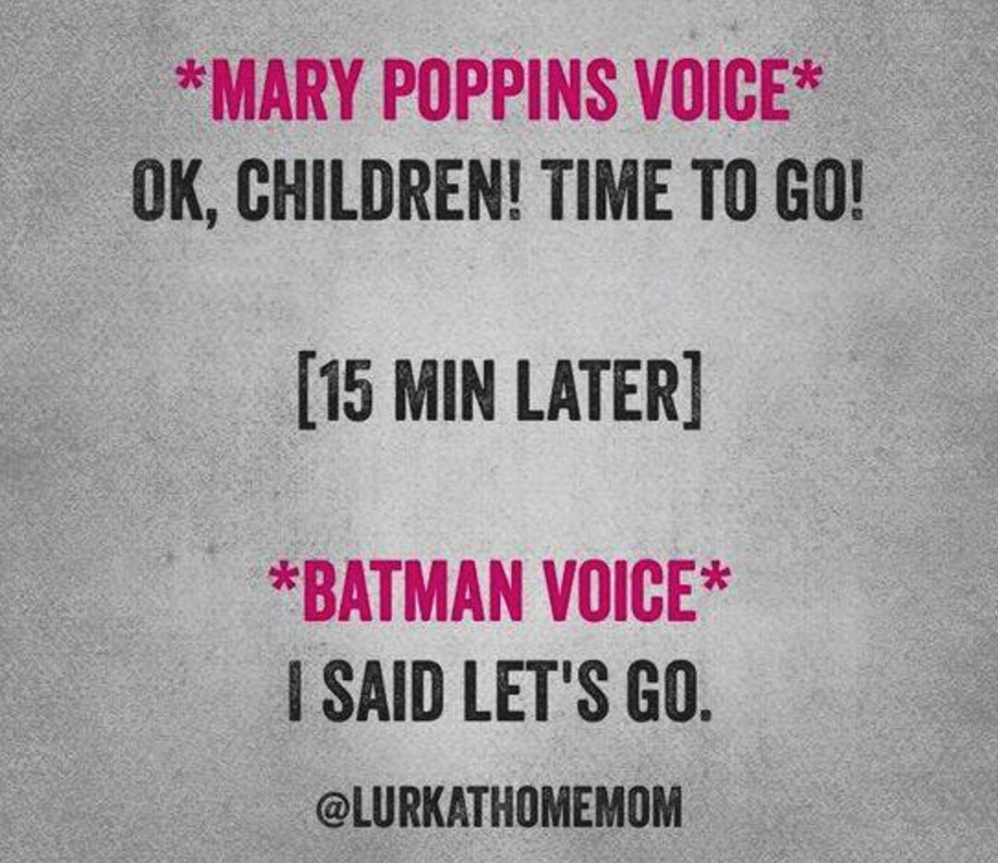 "Mary Poppins Voice: ""Ok children! Time to go! (15 minutes later) Batman Voice: I said let's go."