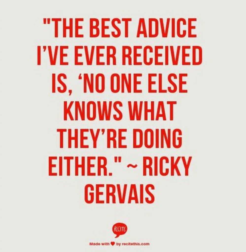 The best advice I've ever received is, 'No one else knows what they're doing either.' - Ricky Gervais