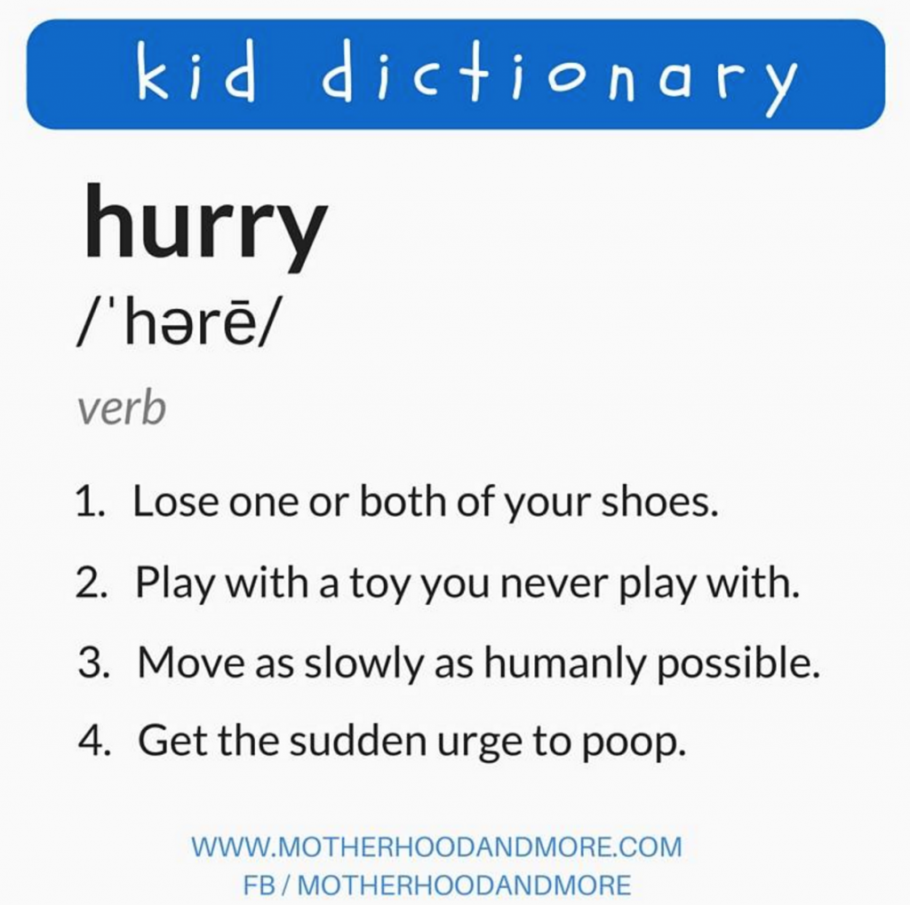 kid dictionary: hurry: 1. lose one or both of your shoes 2. play with a toy you never play with 3. move as slowly as humanly possible. 4. get the sudden urge to poop