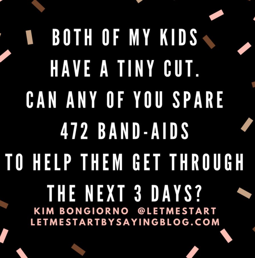Both of my kids have a tiny cut. Can any of you spare 472 band-aids to help them get through the next 3 days?