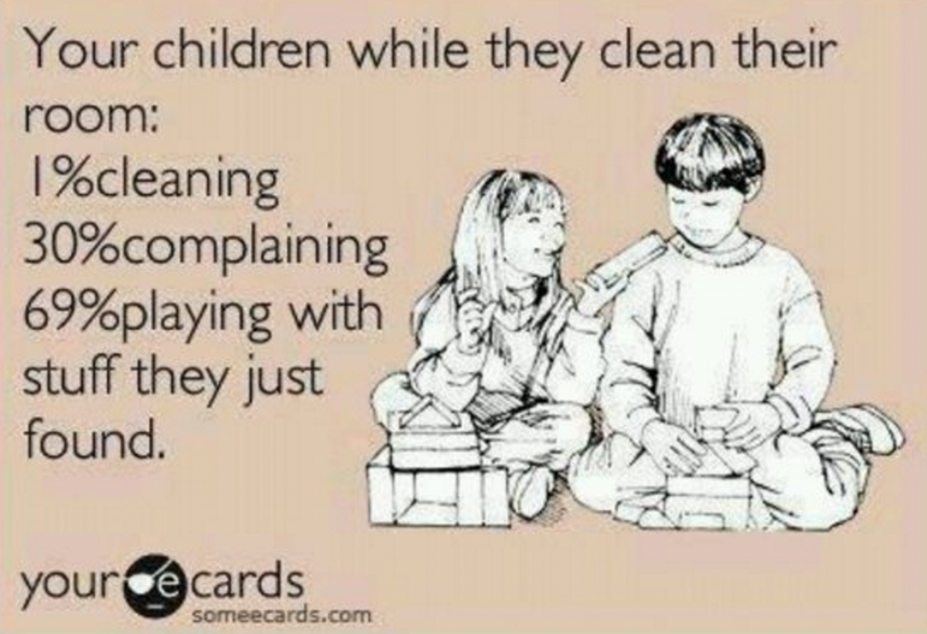 Your children while they clean their room: 1% cleaning, 30% complaining, 69% playing with stuff they just found.