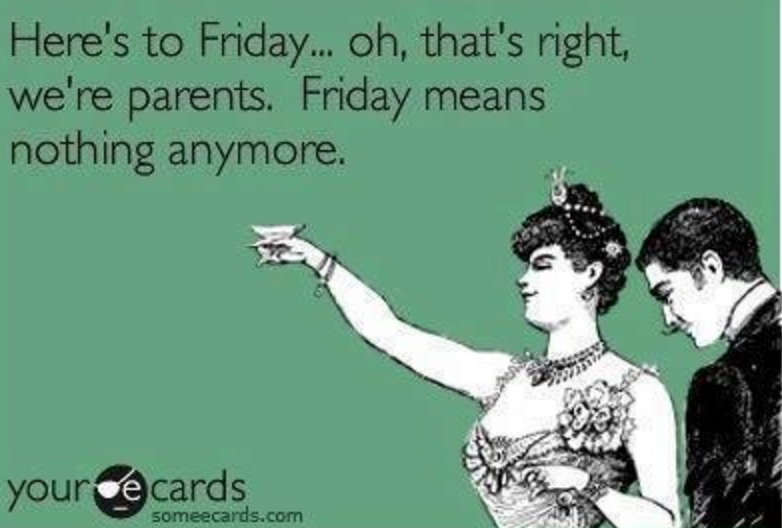 Here's to Friday ... oh, that's right, we're parents. Friday means nothing anymore.