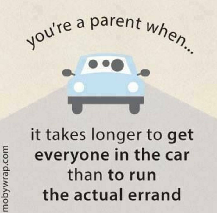 you're a parent when ... it takes longer to get everyone in the car than to run the actual errand.