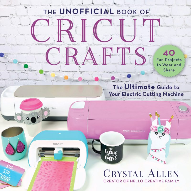 The Unofficial Book Of Cricut Crafts: The Ultimate Guide To Your Electronic Cutting Machine by Crystal Allen From Hello Creative Family